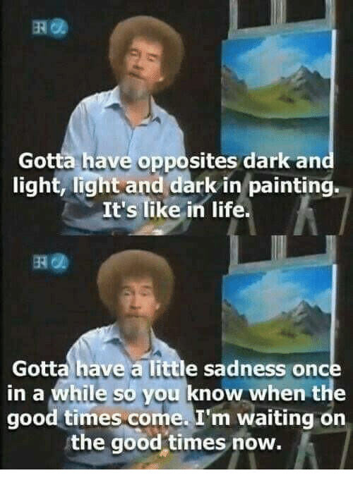 times now: Gotta have opposites dark and  light, light and dark in painting.  It's like in life  Gotta have a little sadness once  in a while so you know when the  good times come. I'm waiting on  the good-times now.