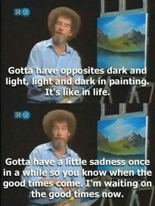 Once In A: Gotta have opposites dark and  light, light and dark in painting.  It's like in life  Gotta have a little sadness once  in a while so you know when the  good times come. I'm waiting on  the good-times now.