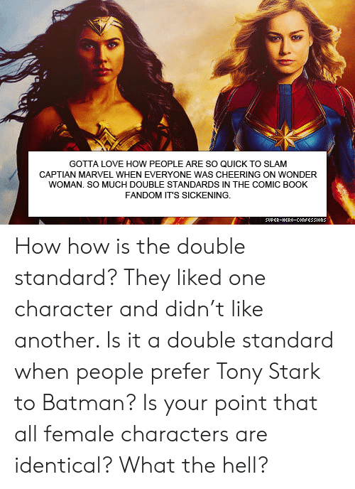 Wonder Woman: GOTTA LOVE HOW PEOPLE ARE SO QUICK TO SLAM  CAPTIAN MARVEL WHEN EVERYONE WAS CHEERING ON WONDER  WOMAN. SO MUCH DOUBLE STANDARDS IN THE COMIC BOOK  FANDOM IT'S SICKENING.  SUPER-HERO-COonFESSIons How how is the double standard? They liked one character and didn't like another. Is it a double standard when people prefer Tony Stark to Batman? Is your point that all female characters are identical? What the hell?