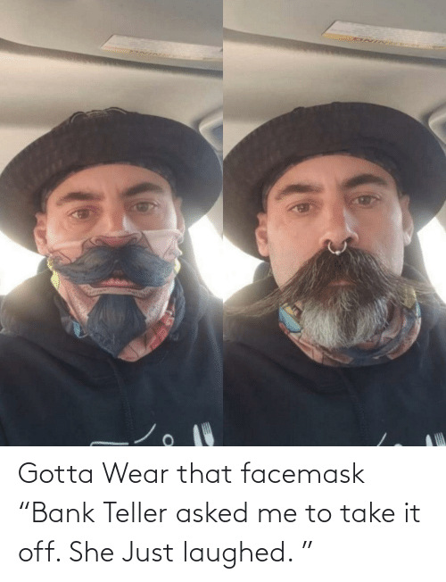 """Laughed: Gotta Wear that facemask """"Bank Teller asked me to take it off. She Just laughed. """""""