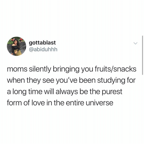 Love, Memes, and Moms: gottablast  @abiduhhh  moms silently bringing you fruits/snacks  when they see you've been studying for  a long time will always be the purest  form of love in the entire universe