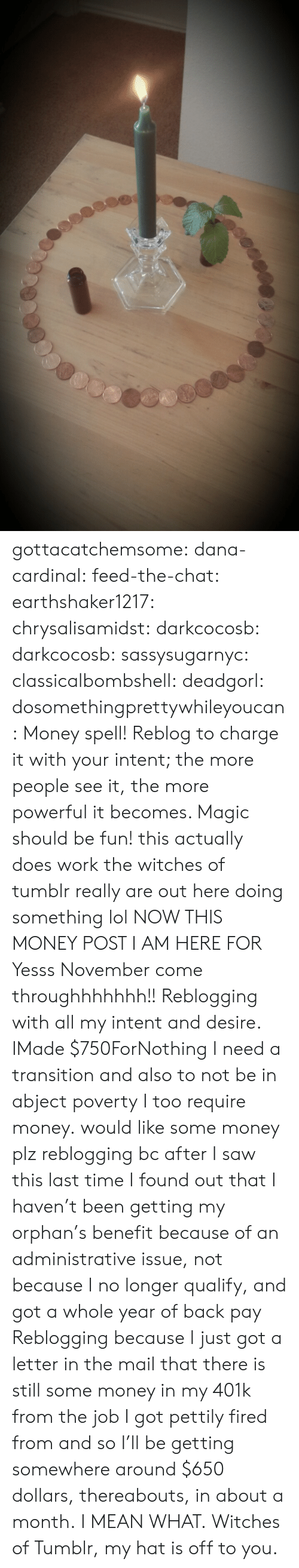 Lol, Money, and Saw: gottacatchemsome: dana-cardinal:  feed-the-chat:  earthshaker1217:  chrysalisamidst:  darkcocosb:  darkcocosb:  sassysugarnyc:  classicalbombshell:  deadgorl:  dosomethingprettywhileyoucan:  Money spell! Reblog to charge it with your intent; the more people see it, the more powerful it becomes. Magic should be fun!  this actually does work the witches of tumblr really are out here doing something lol  NOW THIS MONEY POST I AM HERE FOR  Yesss November come throughhhhhhh!!  Reblogging with all my intent and desire.  IMade $750ForNothing  I need a transition and also to not be in abject poverty  I too require money.  would like some money plz  reblogging bc after I saw this last time I found out that I haven't been getting my orphan's benefit because of an administrative issue, not because I no longer qualify, and got a whole year of back pay  Reblogging because I just got a letter in the mail that there is still some money in my 401k from the job I got pettily fired from and so I'll be getting somewhere around $650 dollars, thereabouts, in about a month. I MEAN WHAT. Witches of Tumblr, my hat is off to you.