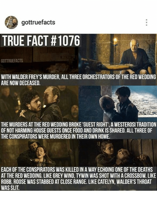 Memes, Red Wedding, and 🤖: gottruefacts  TRUE FACT H1076  GOTTRUEFACTS  WITH WALDER FREY SMURDER, ALL THREEORCHESTRATORS OFTHE REDWEDDING  ARE NOW DECEASED.  THE MURDERS AT THE RED WEDDINGBROKE 'GUEST RIGHT', A WESTEROSI TRADITION  OF NOT HARMING HOUSE GUESTS ONCE FOOD AND DRINK IS SHARED. ALL THREE OF  THE CONSPIRATORS WEREMURDEREDIN THEIR OWN HOME.  EACH OF THE CONSPIRATORS WAS KILLED IN A WAY ECHOING ONE OF THE DEATHS  AT THE RED WEDDING. LIKE GREY WIND,TYWIN WAS SHOT WITH A CROSSBOW. LIKE  ROBB, ROOSE WAS STABBED AT CLOSE RANGE. LIKE CATELYN, WALDER'S THROAT  WAS SLIT