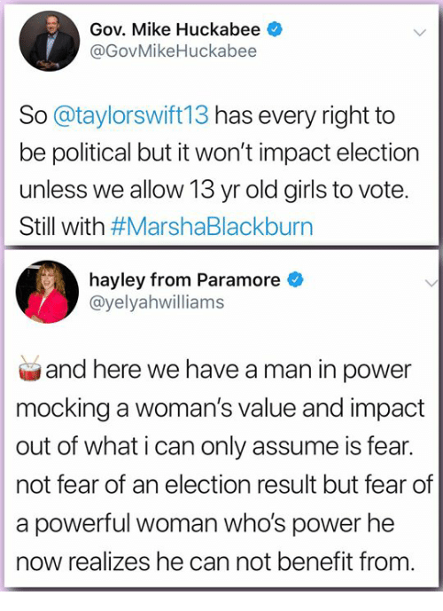 paramore: Gov. Mike Huckabee  @GovMikeHuckabee  So @taylorswift13 has every right to  be political but it won't impact election  unless we allow 13 yr old girls to vote.  Still with #MarshaBlackburn  hayley from Paramore  @yelyahwilliams  and here we have a man in power  mocking a woman's value and impact  out of what i can only assume is fear.  not fear of an election result but fear of  a powerful woman who's power he  now realizes he can not benefit from.