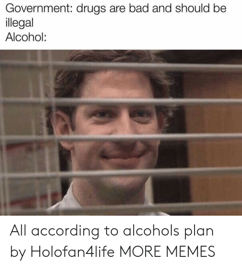 Planful: Government: drugs are bad and should be  llegal  Alcohol: All according to alcohols plan by Holofan4life MORE MEMES