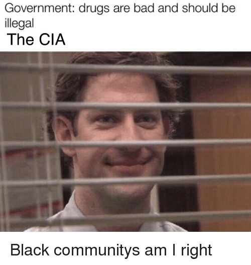 Bad, Drugs, and Black: Government: drugs are bad and should be  llegal  The CIA Black communitys am I right