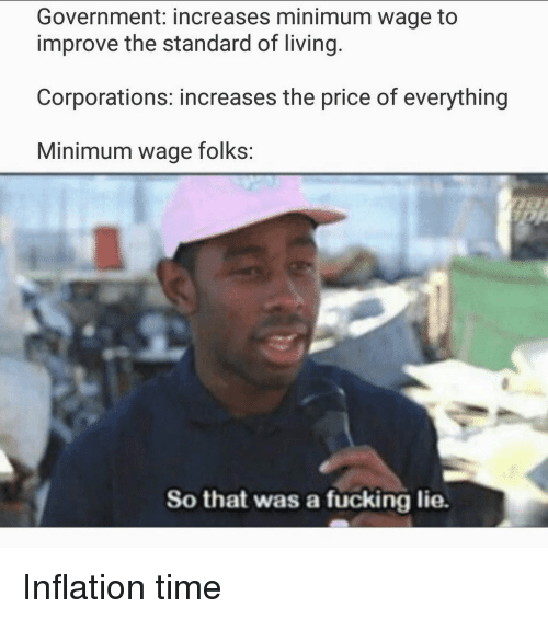 Fucking, Minimum Wage, and Time: Government: increases minimum wage to  improve the standard of living.  Corporations: increases the price of everything  Minimum wage folks:  So that was a fucking lie. Inflation time