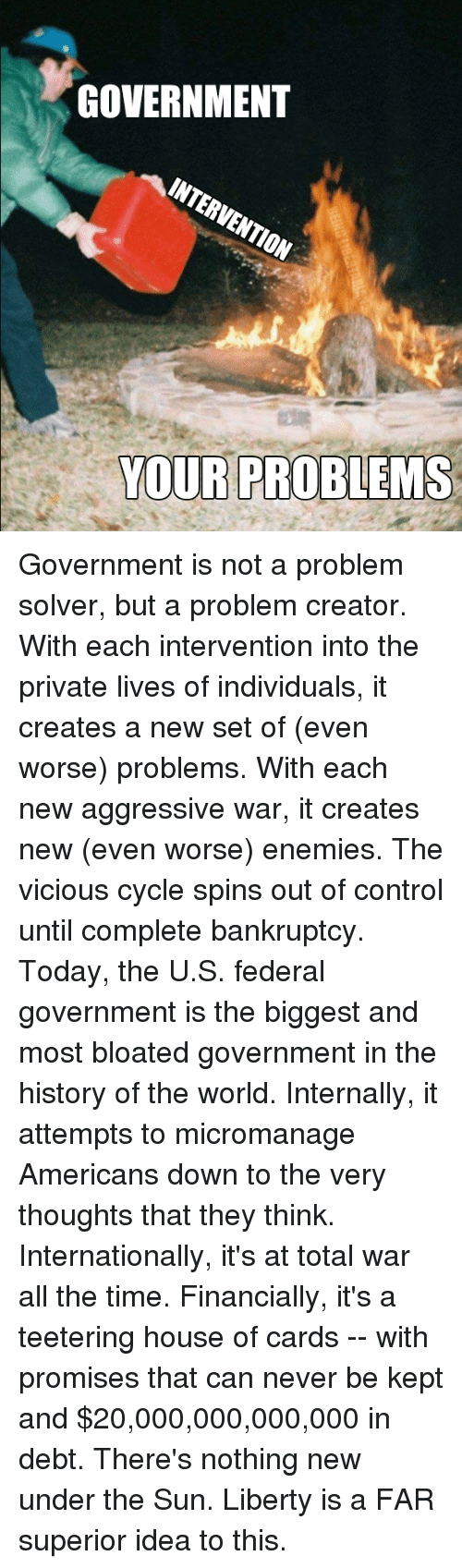 Vicious Cycle: GOVERNMENT  INTERVENTION  YOUR PROBLEMS Government is not a problem solver, but a problem creator.  With each intervention into the private lives of individuals, it creates a new set of (even worse) problems.  With each new aggressive war, it creates new (even worse) enemies.  The vicious cycle spins out of control until complete bankruptcy.  Today, the U.S. federal government is the biggest and most bloated government in the history of the world.   Internally, it attempts to micromanage Americans down to the very thoughts that they think.  Internationally, it's at total war all the time.  Financially, it's a teetering house of cards --  with promises that can never be kept and $20,000,000,000,000 in debt.  There's nothing new under the Sun.  Liberty is a FAR superior idea to this.