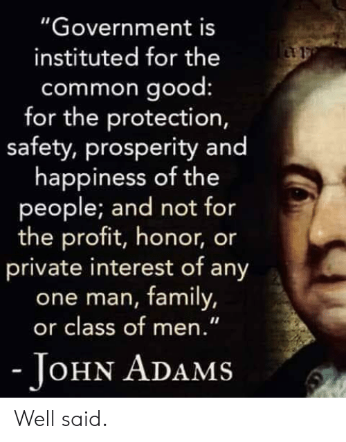 """Family, Common, and Good: """"Government is  instituted for the  common good  for the protection,  safety, prosperity and  happiness of the  people; and not for  the profit, honor, or  private interest of any  one man, family,  or class of men.""""  OHN ADAMS Well said."""