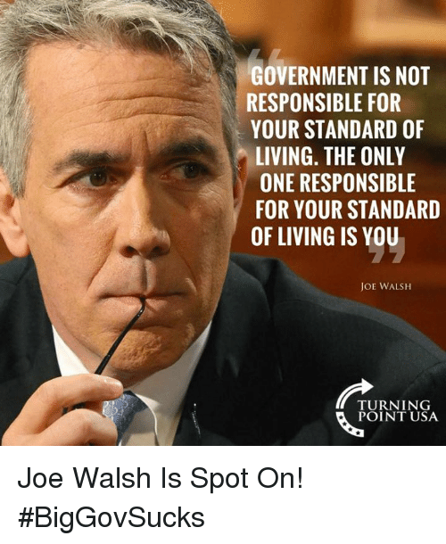 Memes, Government, and Living: GOVERNMENT IS NOT  RESPONSIBLE FOR  YOUR STANDARD OF  LIVING. THE ONLY  ONE RESPONSIBLE  FOR YOUR STANDARD  OF LIVING IS YOU  JOE WALSH  TURNING  POINT USA Joe Walsh Is Spot On! #BigGovSucks