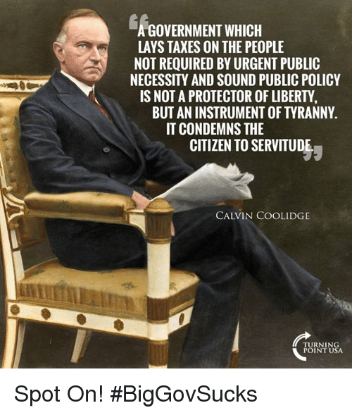 calvin coolidge: GOVERNMENT WHICH  LAYS TAXES ON THE PEOPLE  NOT REQUIRED BY URGENT PUBLIC  NECESSITY AND SOUND PUBLIC POLICY  IS NOT A PROTECTOR OF LIBERTY  BUT AN INSTRUMENT OF TYRANNY.  IT CONDEMNS THE  CITIZEN TO SERVITUDE  CALVIN COOLIDGE  TURNING  POINT USA Spot On! #BigGovSucks