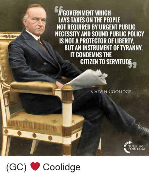 calvin coolidge: GOVERNMENT WHICH  LAYS TAXES ON THE PEOPLE  NOT REQUIRED BYURGENT PUBLIC  NECESSITY AND SOUND PUBLIC POLICY  IS NOT A PROTECTOR OF LIBERTY  BUT ANINSTRUMENTOFTYRANNY.  IT CONDEMNS THE  CITIZEN TO SERVITUDE  CALVIN COOLIDGE  TURNING  POINT USA (GC) ❤ Coolidge