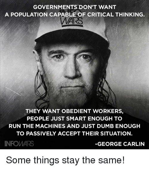 George Carlin: GOVERNMENTS DON'T WANT  A POPULATION CAPABLE OF CRITICAL THINKING.  AI  THEY WANT OBEDIENT WORKERS,  PEOPLE JUST SMART ENOUGH TO  RUN THE MACHINES AND JUST DUMB ENOUGHH  TO PASSIVELY ACCEPT THEIR SITUATION.  INFOWARS  -GEORGE CARLIN Some things stay the same!