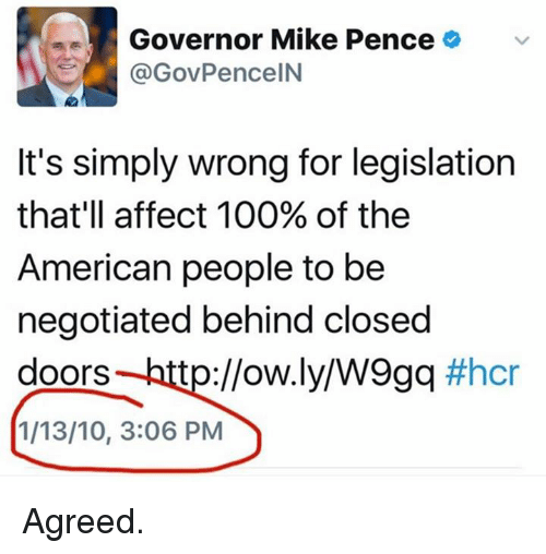 affectation: Governor Mike Pence  (a GovPenceIN  It's simply wrong for legislation  that'll affect 100% of the  American people to be  negotiated behind closed  doors tp://ow.ly/W9gq  #hcr  1/13/10, 3:06 PM Agreed.