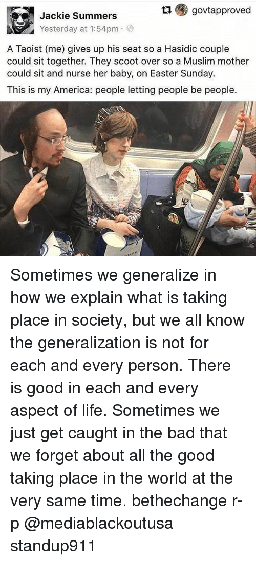 Generalization: govtapproved  Jackie Summers  Yesterday at 1:54pm  A Taoist (me) gives up his seat so a Hasidic couple  could sit together. They scoot over so a Muslim mother  could sit and nurse her baby, on Easter Sunday.  This is my America: people letting people be people. Sometimes we generalize in how we explain what is taking place in society, but we all know the generalization is not for each and every person. There is good in each and every aspect of life. Sometimes we just get caught in the bad that we forget about all the good taking place in the world at the very same time. bethechange r-p @mediablackoutusa standup911