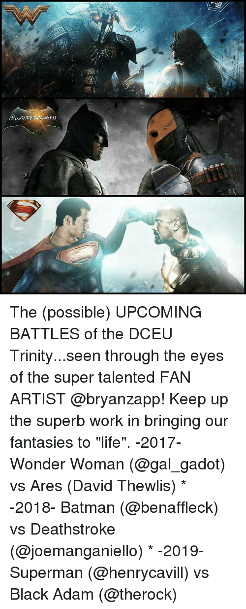 "fantasi: GPWONDE  ZAP The (possible) UPCOMING BATTLES of the DCEU Trinity...seen through the eyes of the super talented FAN ARTIST @bryanzapp! Keep up the superb work in bringing our fantasies to ""life"". -2017- Wonder Woman (@gal_gadot) vs Ares (David Thewlis) * -2018- Batman (@benaffleck) vs Deathstroke (@joemanganiello) * -2019- Superman (@henrycavill) vs Black Adam (@therock)"