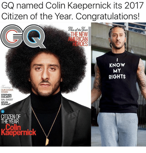 Colin Kaepernick, Memes, and Stephen: GQ named Colin Kaepernick its 2017  Citizen of the Year. Congratulations!  ear  THE NEW  KNOW  MY  RIGHTS  Chaluring  OUR COVER  STARS  STEPHEN  COLBERT  GAL GADOT  KEVIN  CITIZEN OF  THE YEAR  Colin  Kaepernic