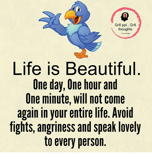 Life Is Beautiful: Gr8 ppl, Gr8  thoughts  Life is Beautiful  One day, One hour and  One minute, will not come  again in your entire life. Avoid  fights, angriness and speak lovely  to every person