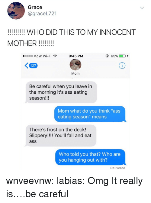 """Ass, Ass Eating, and Fall: Grace  @graceL721  !!!IIIII! WHO DID THIS TO MY INNOCENT  0000 VZW Wi-Fi  9:45 PM  127  Mom  Be careful when you leave in  the morning it's ass eating  season!!!  Mom what do you think """"ass  eating season"""" means  There's frost on the deck!  Slippery!!!! You'll fall and eat  ass  Who told you that? Who are  you hanging out with?  Delivered wnveevnw: labias: Omg  It really is….be careful"""