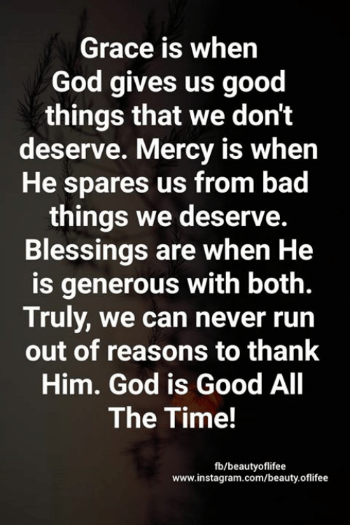 Mercy: Grace is when  God gives us good  things that we don't  deserve. Mercy is when  He spares us from bad  things we deserve.  Blessings are when He  is generous with both.  Truly, we can never run  out of reasons to thank  Him. God is Good All  The Time!  fb/beautyoflifee  www.instagram.com/beauty.oflifee
