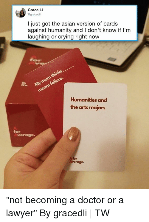 "Asian, Cards Against Humanity, and Crying: Grace Li  @gracedli  I just got the asian version of cards  against humanity and I don't know if I'm  laughing or crying right now  Humanities and  the arts majors  for  verag0  A for ""not becoming a doctor or a lawyer""  By gracedli 