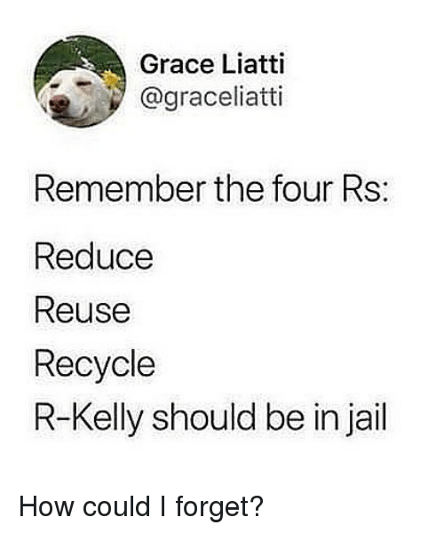 Jail, R. Kelly, and Girl Memes: Grace Liatti  @graceliatti  Remember the four Rs:  Reduce  Reuse  Recycle  R-Kelly should be in jail How could I forget?