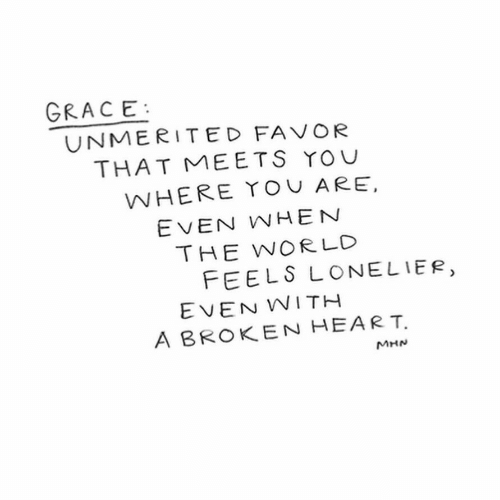 Heart, World, and Grace: GRACE  UNMERITED FAVOR  THAT ME ETS YOU  WHERE ToU ARE,  EVEN WHEN  THE WORLD  FEELS LONELIER,  EVEN WITH  A BROKEN HEART  MHN
