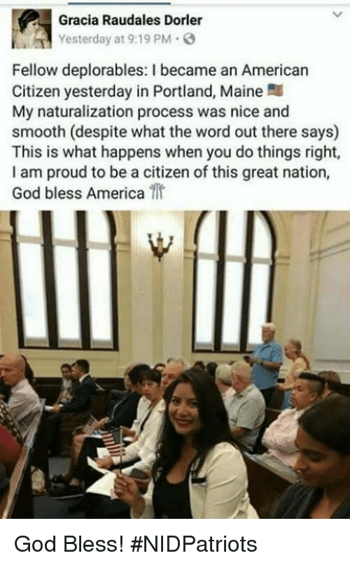 America, God, and Memes: Gracia Raudales Dorler  Yesterday at 9:19 PM  Fellow deplorables: I became an Americarn  Citizen yesterday in Portland, Maine  My naturalization process was nice and  smooth (despite what the word out there says)  This is what happens when you do things right,  I am proud to be a citizen of this great nation,  God bless America God Bless! #NIDPatriots