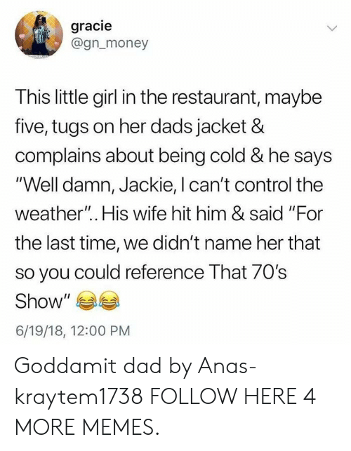 """anas: gracie  @gn_money  This little girl in the restaurant, maybe  five, tugs on her dads jacket &  complains about being cold & he says  """"Well damn, Jackie, I can't control the  weather"""".. His wife hit him & said """"For  the last time, we didn't name her that  so you could reference That 70s  Show  6/19/18, 12:00 PM Goddamit dad by Anas-kraytem1738 FOLLOW HERE 4 MORE MEMES."""