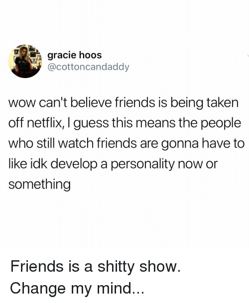 Friends, Memes, and Netflix: gracie hooS  @cottoncandaddyy  wow can't believe friends is being taken  off netflix, I guess this means the people  who still watch friends are gonna have to  like idk develop a personality now or  something Friends is a shitty show. Change my mind...