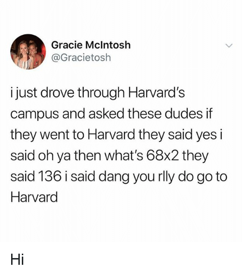 Memes, Harvard, and 🤖: Gracie Mclntosh  @Gracietosh  i just drove through Harvard's  campus and asked these dudes if  they went to Harvard they said yes i  said oh ya then what's 68x2 they  said 136 i said dang you rlly do go to  Harvard Hi