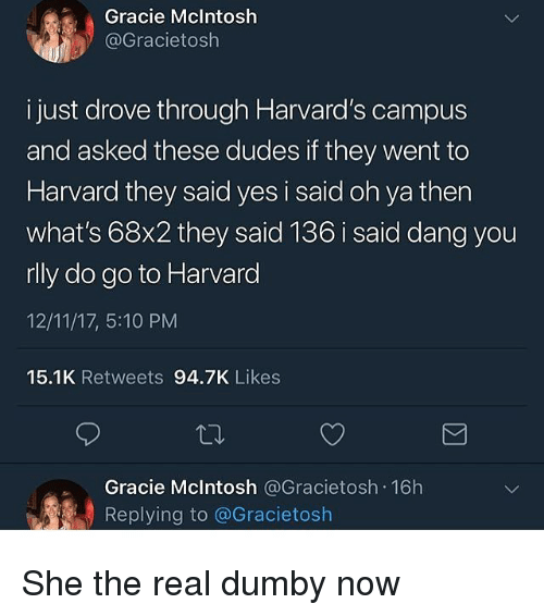 Harvard, The Real, and Trendy: Gracie Mclntosh  @Gracietosh  i just drove through Harvard's campus  and asked these dudes if they went to  Harvard they said yes i said oh ya then  what's 68x2 they said 136 i said dang you  rlly do go to Harvard  12/11/17, 5:10 PM  15.1K Retweets 94.7K Likes  Gracie Mclntosh @Gracietosh 16h  Replying to @Gracietosh She the real dumby now