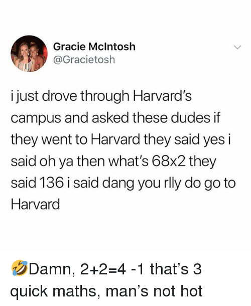 Memes, Harvard, and 🤖: Gracie Mclntosh  @Gracietosh  i just drove through Harvard's  campus and asked these dudes if  they went to Harvard they said yes i  said oh ya then what's 68x2 they  said 136 i said dang you rlly do go to  Harvard 🤣Damn, 2+2=4 -1 that's 3 quick maths, man's not hot