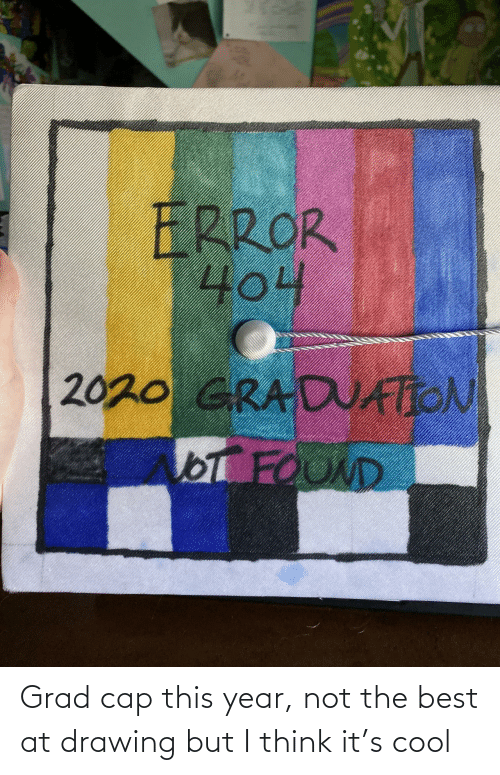 Best, Cool, and Think: Grad cap this year, not the best at drawing but I think it's cool