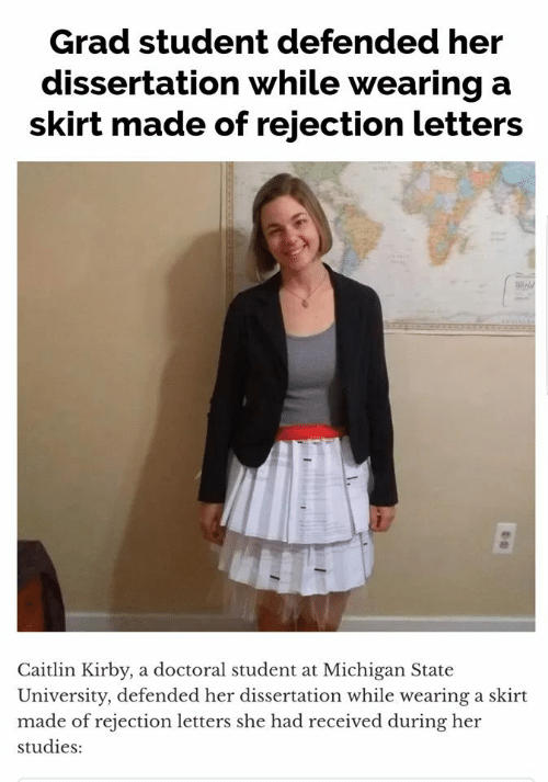 Michigan: Grad student defended her  dissertation while wearing a  skirt made of rejection letters  Caitlin Kirby, a doctoral student at Michigan State  University, defended her dissertation while wearing a skirt  made of rejection letters she had received during her  studies: