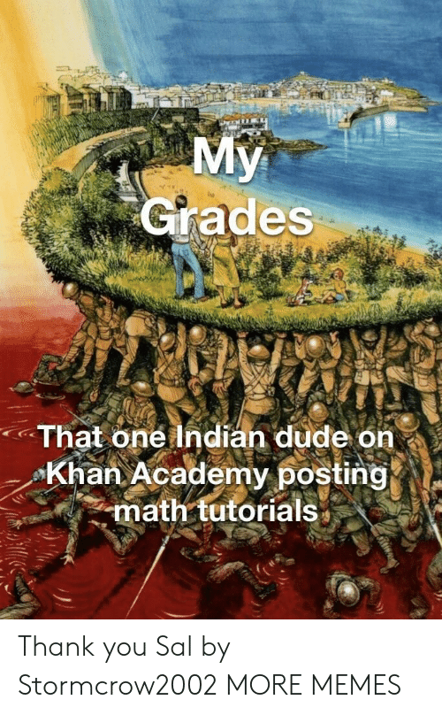 khan: Grades  That one Indian dude on  Khan Academy posting  math tutorials* Thank you Sal by Stormcrow2002 MORE MEMES