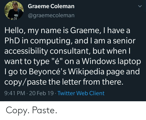 "computing: Graeme Coleman  @graemecoleman  Hello, my name is Graeme, I have a  PhD in computing, and I am a senior  accessibility consultant, but whenI  want to type ""é"" on a Windows laptop  I go to Beyoncé's Wikipedia page and  copy/paste the letter from there.  9:41 PM 20 Feb 19 Twitter Web Client Copy. Paste."