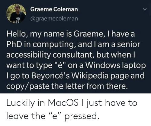 "Hello, Wikipedia, and Windows: Graeme Coleman  @graemecoleman  Hello, my name is Graeme, I have a  PhD in computing, and l am a senior  accessibility consultant, but when I  want to type ""é"" on a Windows laptop  I go to Beyoncé's Wikipedia page and  copy/paste the letter from there. Luckily in MacOS I just have to leave the ""e"" pressed."