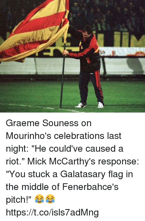 """celebrations: Graeme Souness on Mourinho's celebrations last night: """"He could've caused a riot.""""  Mick McCarthy's response: """"You stuck a Galatasary flag in the middle of Fenerbahce's pitch!""""  😂😂 https://t.co/isls7adMng"""