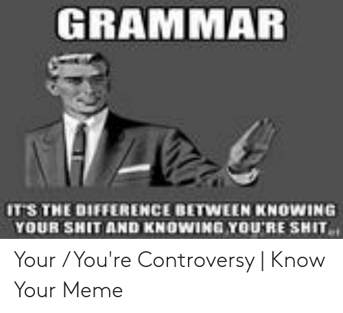 You Re Meme: GRAMMAR  IT'S THE DIFFERENCE BETWEEN KNOWING  YOUR SHIT AND KNOWING YOURE SHIT Your / You're Controversy | Know Your Meme