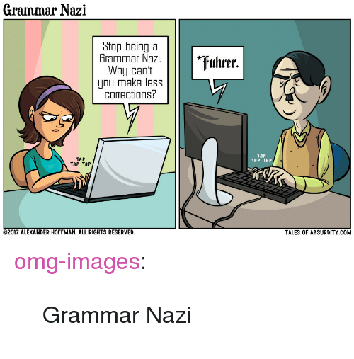 """grammar nazi: Grammar Nazi  Stop being a  Grammar Nazi.  Why can't  you make less  corrections?  *uhrer.  TAP  TAP TAP  TAP  TAP TAP  TALES OF ABSURDITY COM  02017 ALEXANDER HOFFMAN, ALL RIGHTS RESERVED. <p><a href=""""https://omg-images.tumblr.com/post/164978224227/grammar-nazi"""" class=""""tumblr_blog"""">omg-images</a>:</p>  <blockquote><p>Grammar Nazi</p></blockquote>"""