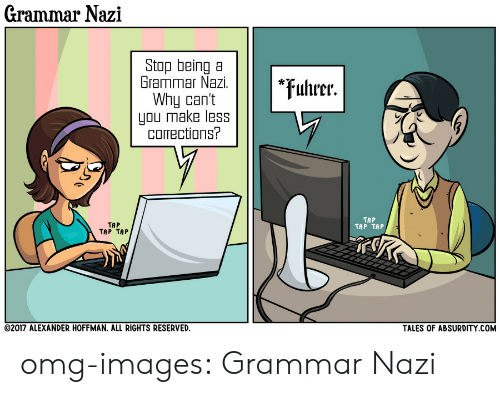 grammar nazi: Grammar Nazi  Stop being a  Grammar Nazi.  Why can't  you make less  corrections?  *uhrer.  TAP  TAP TAP  TAP  TAP TAP  TALES OF ABSURDITY COM  02017 ALEXANDER HOFFMAN, ALL RIGHTS RESERVED. omg-images:  Grammar Nazi