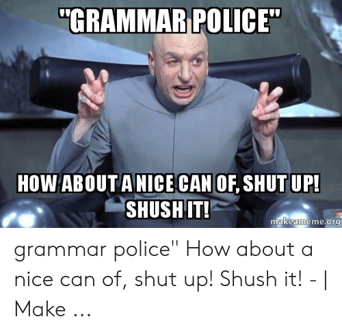 """Grammar Police Meme: """"GRAMMAR POLICE""""  HOW ABOUT ANICE CAN OF, SHUT UP!  SHUSH IT!  makeameme.org grammar police"""" How about a nice can of, shut up! Shush it! - 