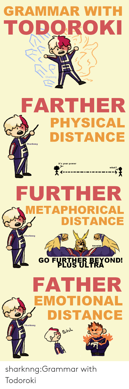 Lol, Tumblr, and Blog: GRAMMAR WITH  TODOROKI  FR  Sharknng   FARTHER  PHYSICAL  DISTANCE  Sharknng  it's your power  what?   FURTHER  METAPHORICAL  DISTANCE  Sharknng  traced lol  GO FURTHER BEYOND!  PLUS ULTRA   FATHER  EMOTIONAL  DISTANCE  Sharknng  Bitch sharknng:Grammar with Todoroki
