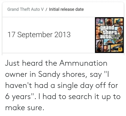 """Date, Search, and Grand: Grand Theft Auto V  Initial release date  gRand  theft  auto  17 September 2013 Just heard the Ammunation owner in Sandy shores, say """"I haven't had a single day off for 6 years"""". I had to search it up to make sure."""