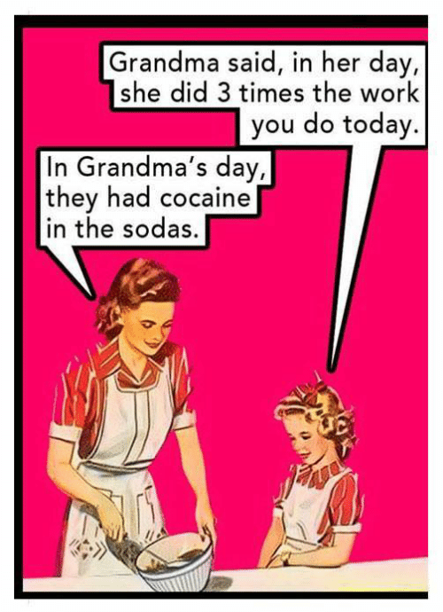 White trash: Grandma said, in her day,  she did 3 times the work  you do today.  In Grandma's day,  they had cocaine  in the sodas,