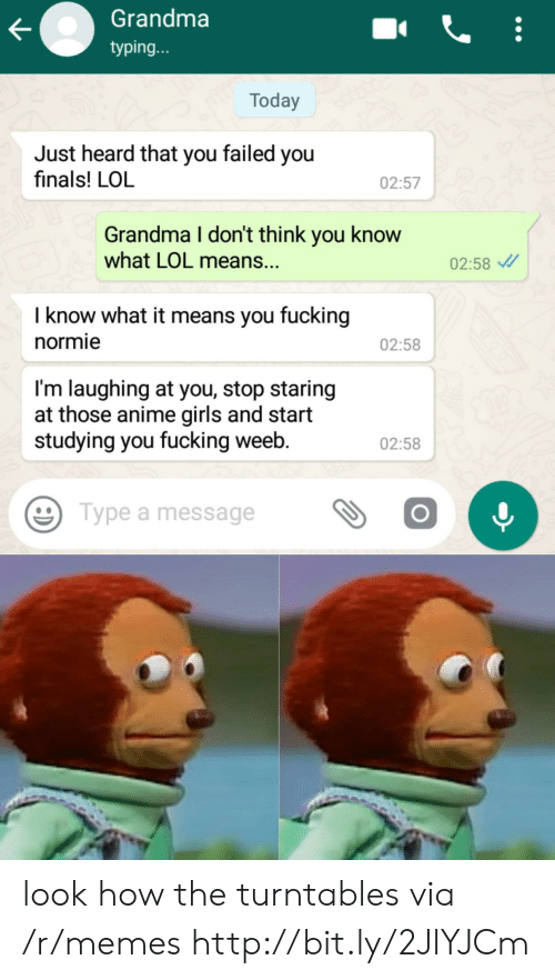Im Laughing: Grandma  typing...  Today  Just heard that you failed you  finals! LOL  02:57  Grandma I don't think you know  what LOL means..  02:58  I know what it means you fucking  normie  02:58  I'm laughing at you, stop staring  at those anime girls and start  studying you fucking weeb.  02:58  Type a message look how the turntables via /r/memes http://bit.ly/2JlYJCm