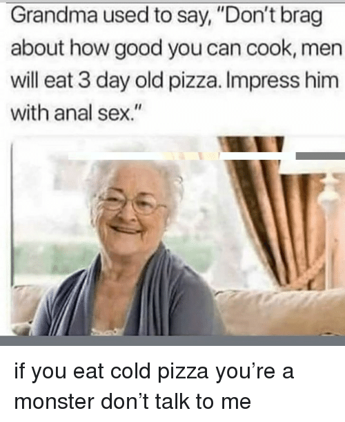 """Anal Sex, Grandma, and Memes: Grandma used to say, """"Don't brag  about how good you can cook, men  will eat 3 day old pizza. Impress him  with anal sex."""" if you eat cold pizza you're a monster don't talk to me"""