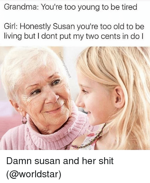 Two Cents: Grandma: You're too young to be tired  Girl: Honestly Susan you're too old to be  living but I dont put my two cents in do l Damn susan and her shit (@worldstar)