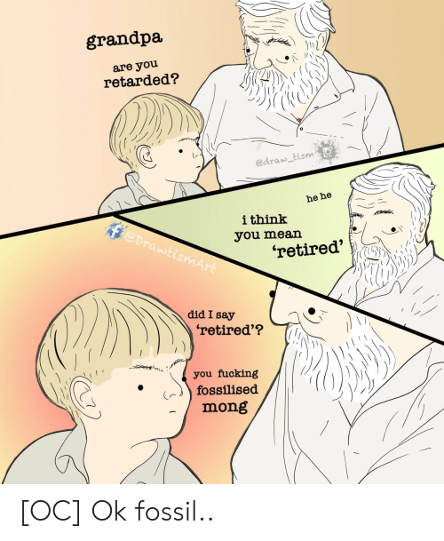 You Mean: grandpa  are you  retarded?  edraw tism  he he  ithink  @DrawtismArt  you mean  'retired'  did I say  'retired'?  you fucking  fossilised  mong [OC] Ok fossil..